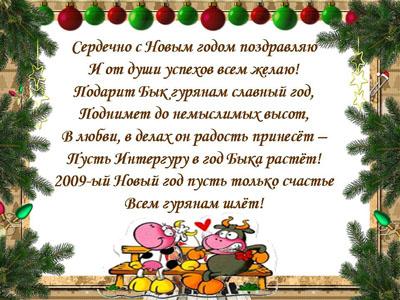 Сердечно с Новым годом поздраляю И от души успехов Вам желаю! Подарит Бык Гурянам Славный год, Поднимет до немыслимых высот, В любви, в делах он радость принесет - Пусть Интергуру в год быка растет! 2009-ый Новый год пусть только счастье всем гурянам шлет!
